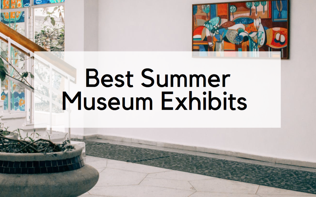 Calling All Art Lovers: Best Summer Museum Exhibits to See Before They Close!