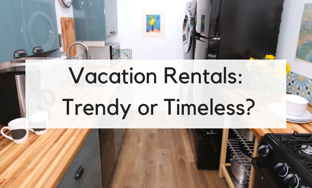 Vacation Rental Renovations: Should They Be Trendy or Timeless?