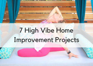 7 High Vibe Home Improvement Projects