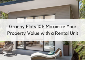 Granny Flats 101: How to Maximize Your Property Value with a Rental Unit